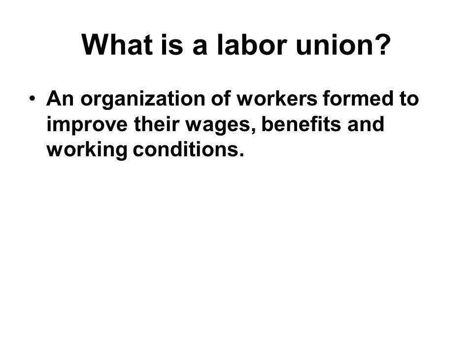 What is a labor union? An organization of workers formed to improve their wages, benefits and working conditions.