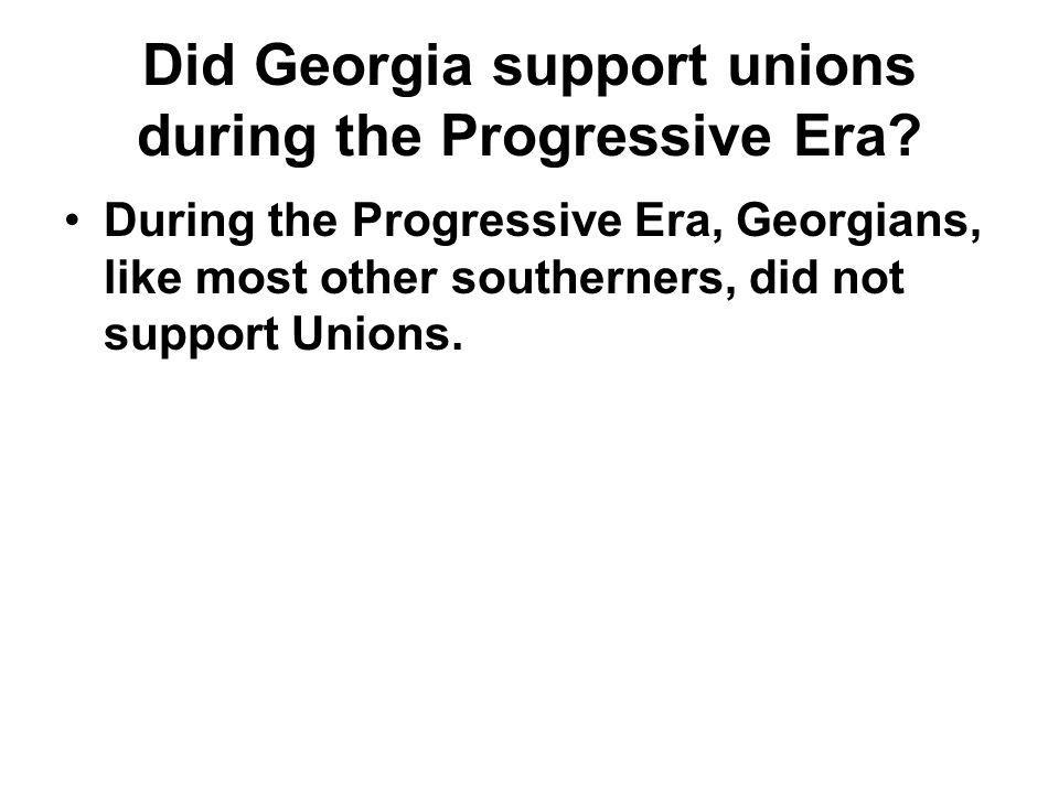 Did Georgia support unions during the Progressive Era? During the Progressive Era, Georgians, like most other southerners, did not support Unions.