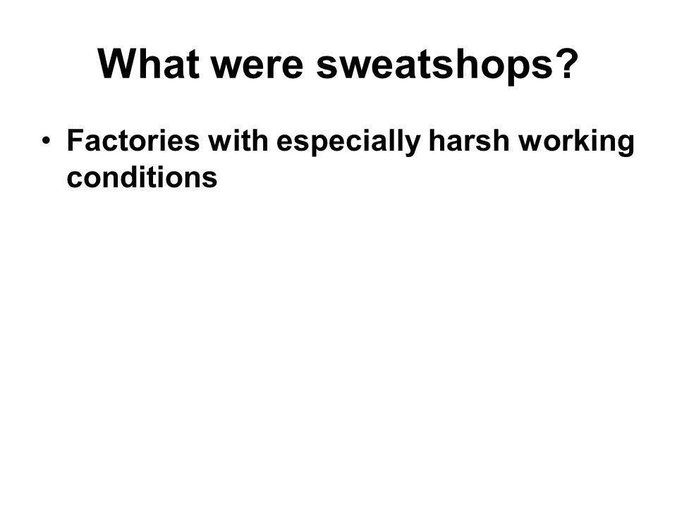 What were sweatshops? Factories with especially harsh working conditions