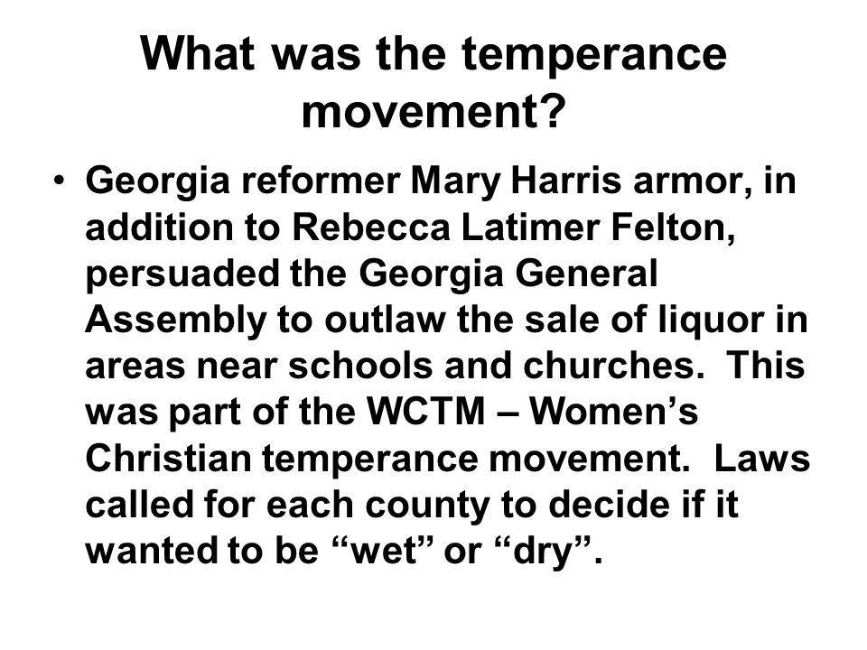 What was the temperance movement? Georgia reformer Mary Harris armor, in addition to Rebecca Latimer Felton, persuaded the Georgia General Assembly to