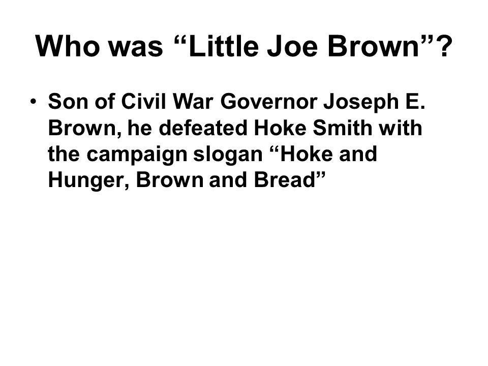 "Who was ""Little Joe Brown""? Son of Civil War Governor Joseph E. Brown, he defeated Hoke Smith with the campaign slogan ""Hoke and Hunger, Brown and Bre"