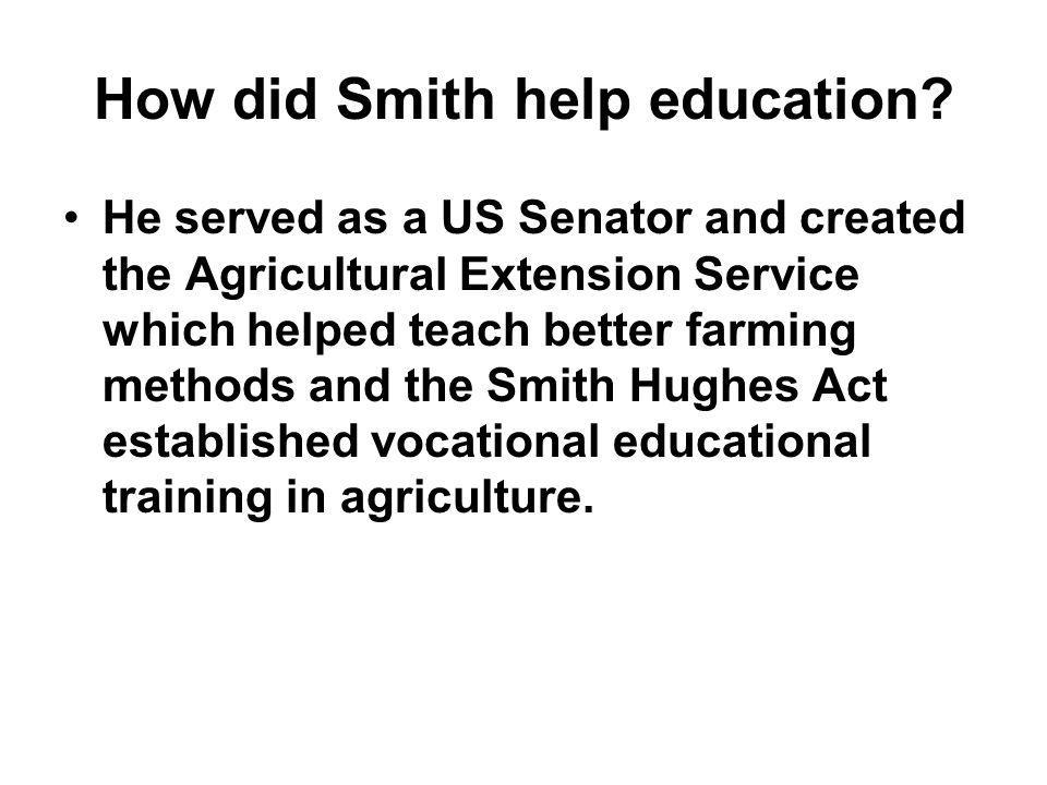 How did Smith help education? He served as a US Senator and created the Agricultural Extension Service which helped teach better farming methods and t