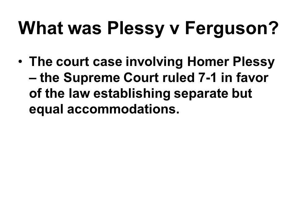 What was Plessy v Ferguson? The court case involving Homer Plessy – the Supreme Court ruled 7-1 in favor of the law establishing separate but equal ac