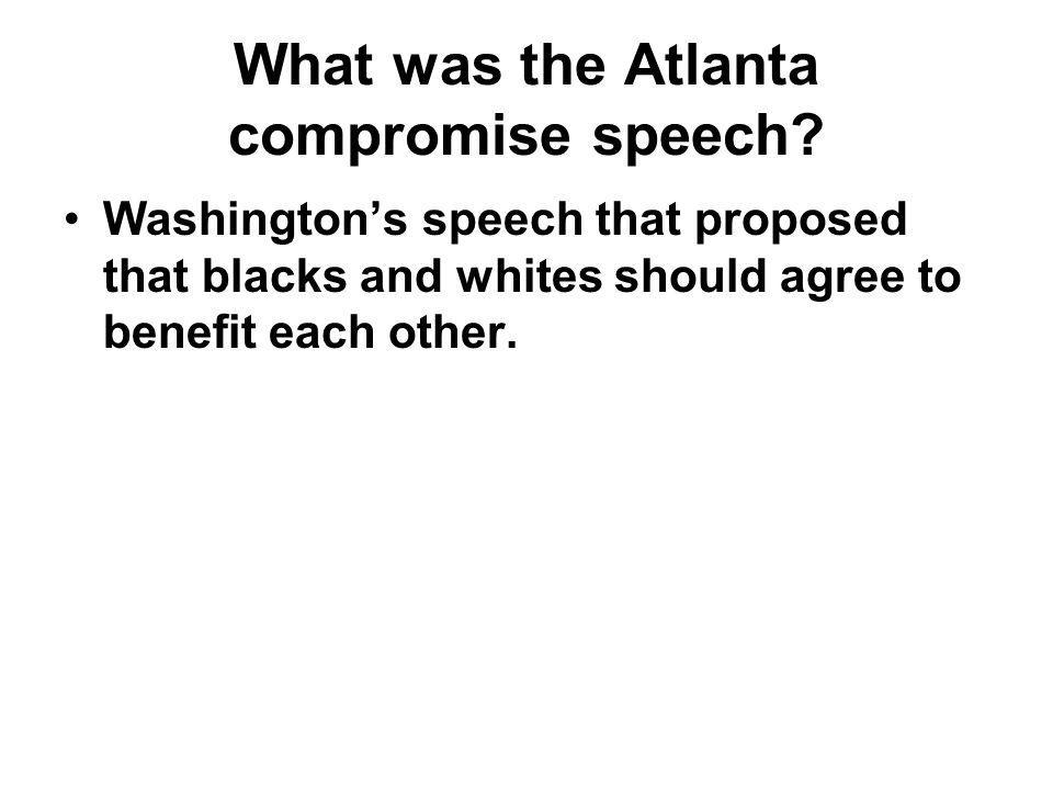 What was the Atlanta compromise speech? Washington's speech that proposed that blacks and whites should agree to benefit each other.