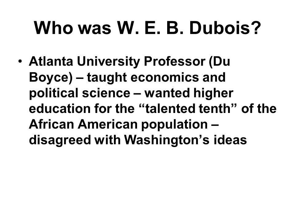 "Who was W. E. B. Dubois? Atlanta University Professor (Du Boyce) – taught economics and political science – wanted higher education for the ""talented"