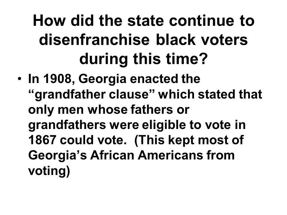 "How did the state continue to disenfranchise black voters during this time? In 1908, Georgia enacted the ""grandfather clause"" which stated that only m"