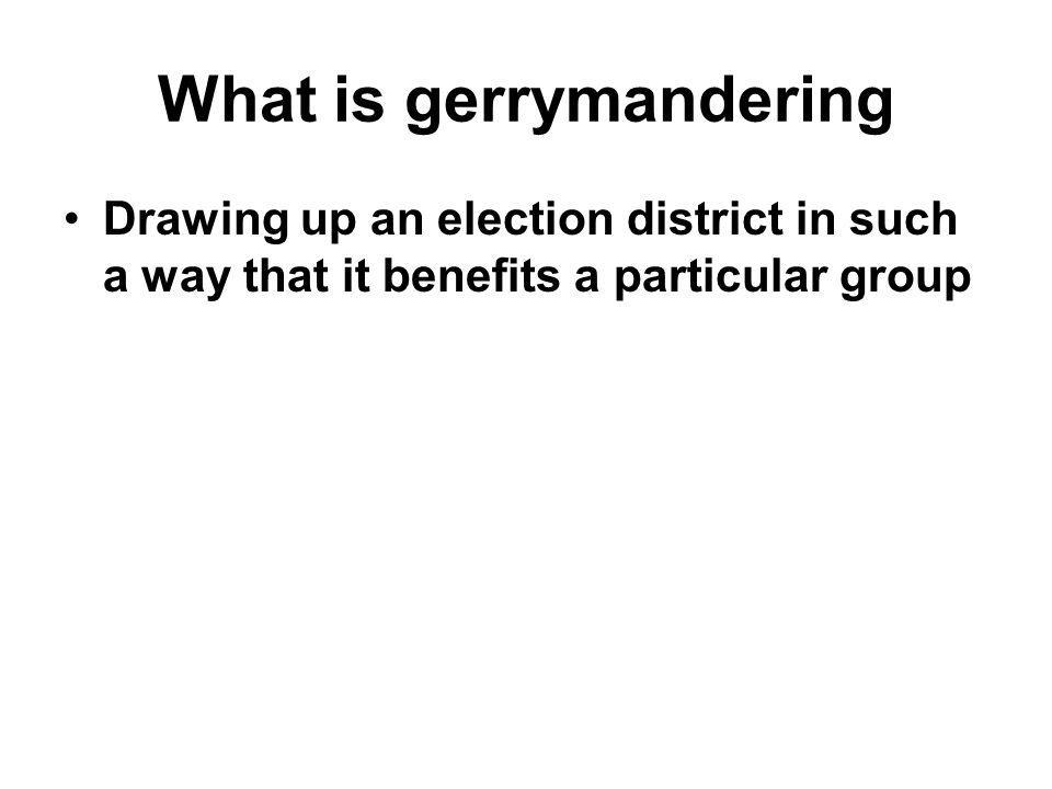 What is gerrymandering Drawing up an election district in such a way that it benefits a particular group