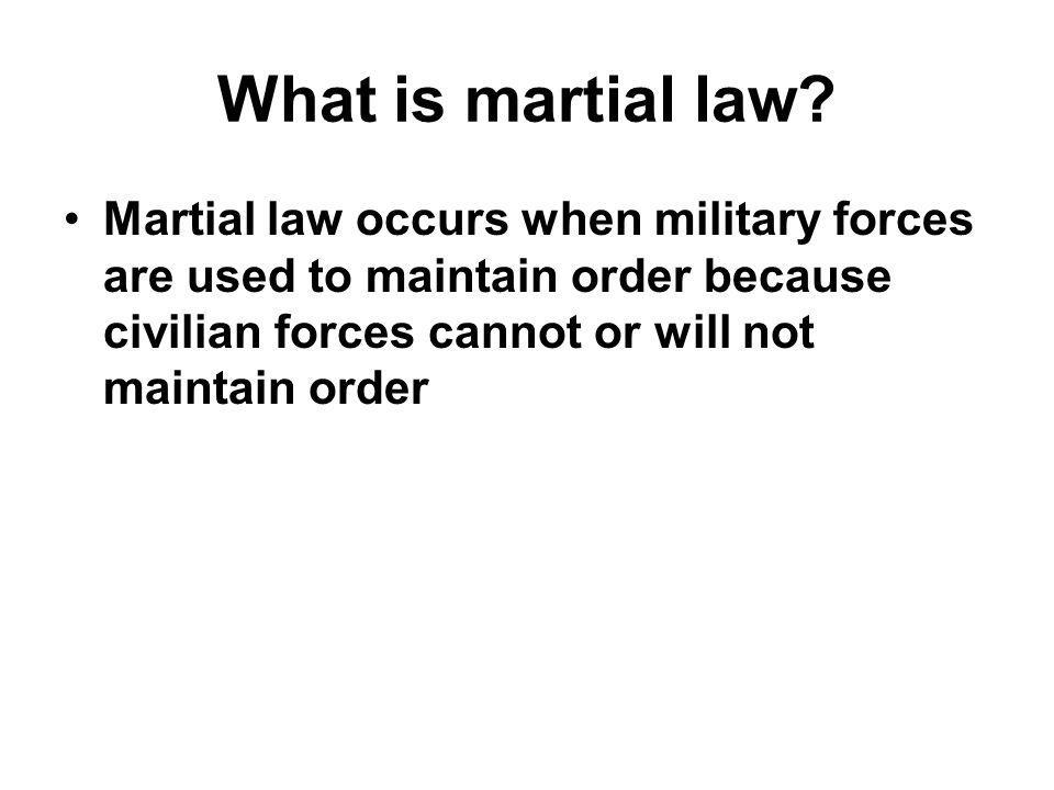 What is martial law? Martial law occurs when military forces are used to maintain order because civilian forces cannot or will not maintain order