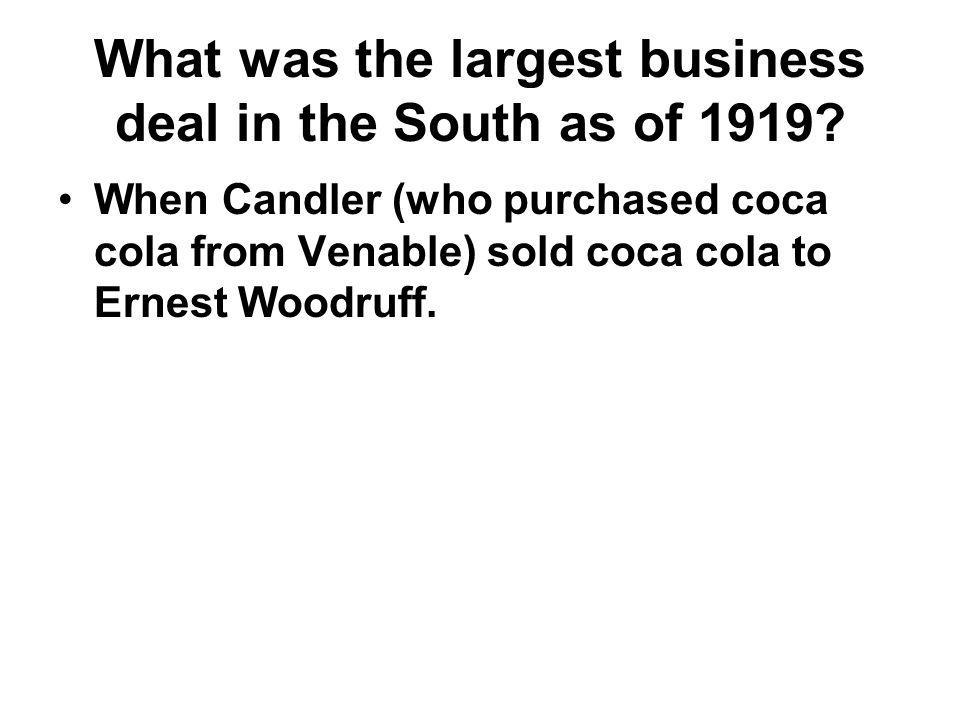 What was the largest business deal in the South as of 1919? When Candler (who purchased coca cola from Venable) sold coca cola to Ernest Woodruff.