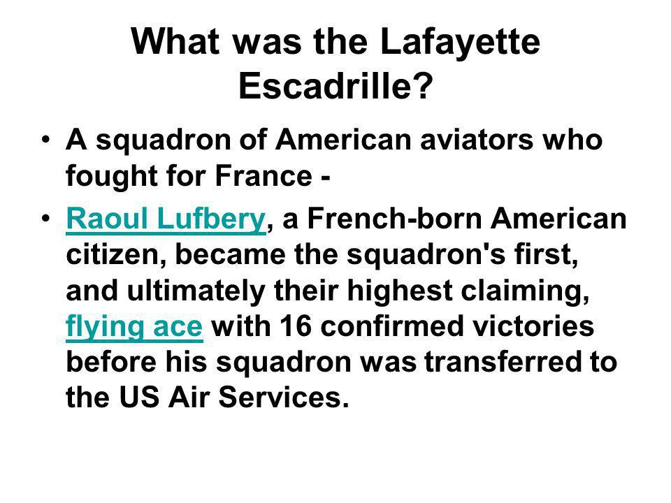 What was the Lafayette Escadrille? A squadron of American aviators who fought for France - Raoul Lufbery, a French-born American citizen, became the s