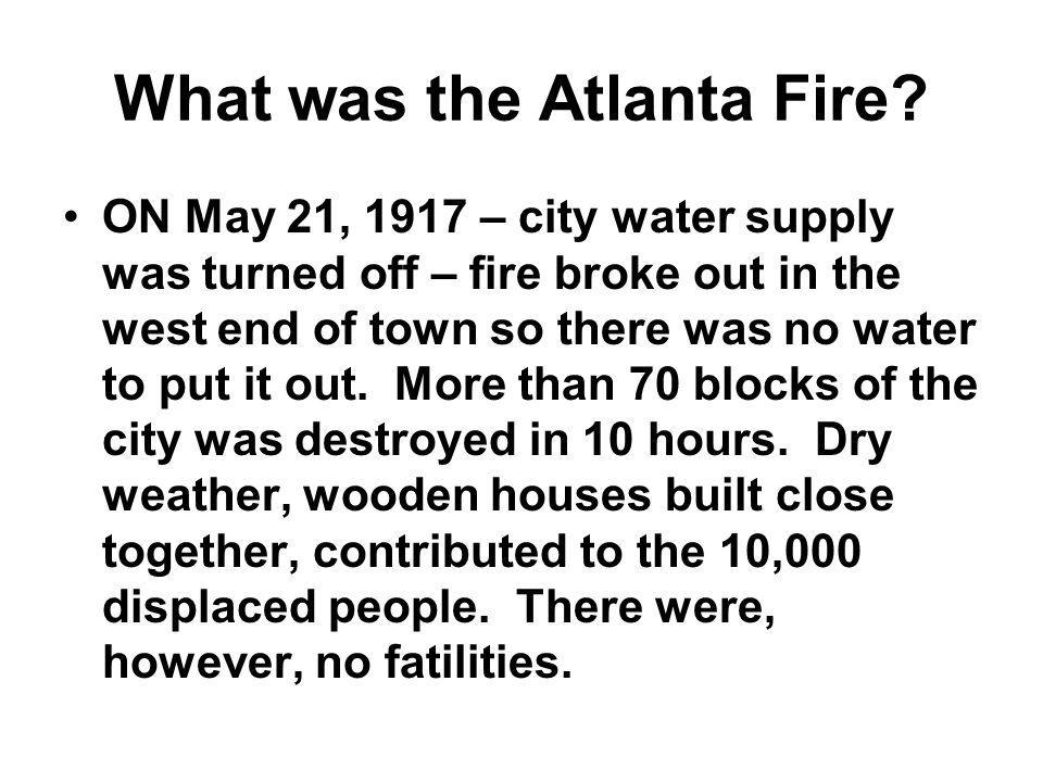 What was the Atlanta Fire? ON May 21, 1917 – city water supply was turned off – fire broke out in the west end of town so there was no water to put it