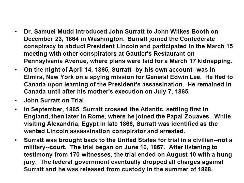 Dr. Samuel Mudd introduced John Surratt to John Wilkes Booth on December 23, 1864 in Washington. Surratt joined the Confederate conspiracy to abduct P
