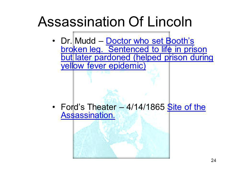 24 Assassination Of Lincoln Dr. Mudd – Doctor who set Booth's broken leg. Sentenced to life in prison but later pardoned (helped prison during yellow