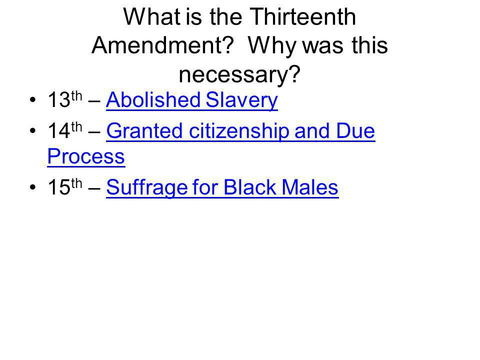 What is the Thirteenth Amendment? Why was this necessary? 13 th – Abolished Slavery 14 th – Granted citizenship and Due Process 15 th – Suffrage for B