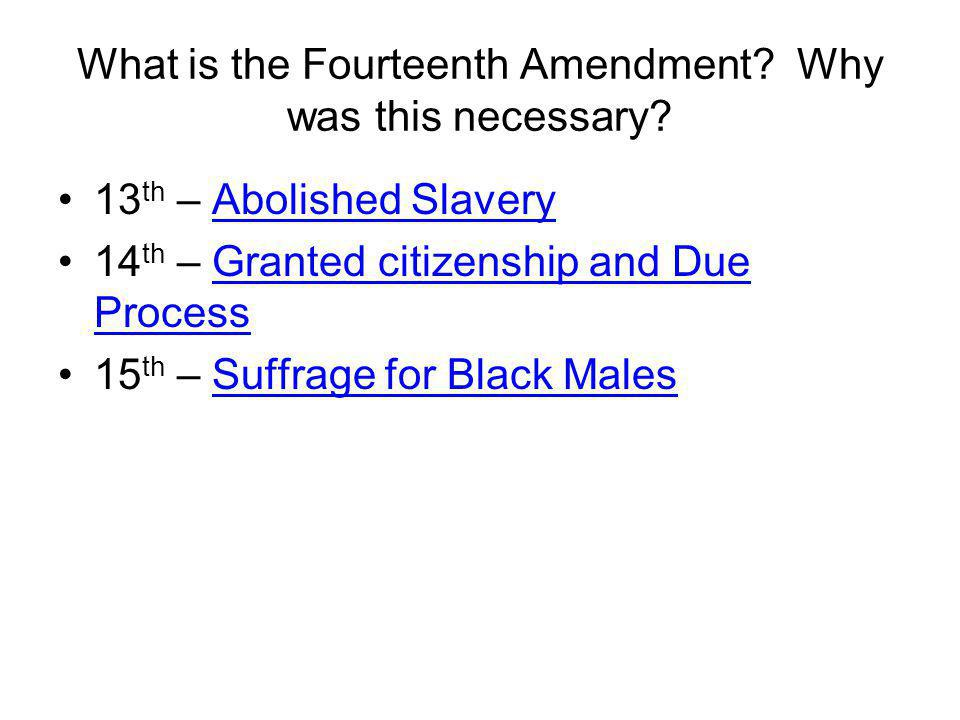 What is the Fourteenth Amendment? Why was this necessary? 13 th – Abolished Slavery 14 th – Granted citizenship and Due Process 15 th – Suffrage for B