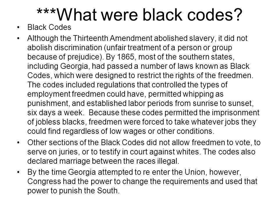 ***What were black codes? Black Codes Although the Thirteenth Amendment abolished slavery, it did not abolish discrimination (unfair treatment of a pe