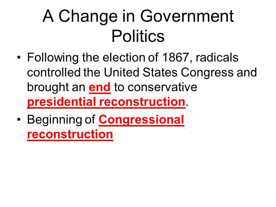 A Change in Government Politics Following the election of 1867, radicals controlled the United States Congress and brought an end to conservative pres