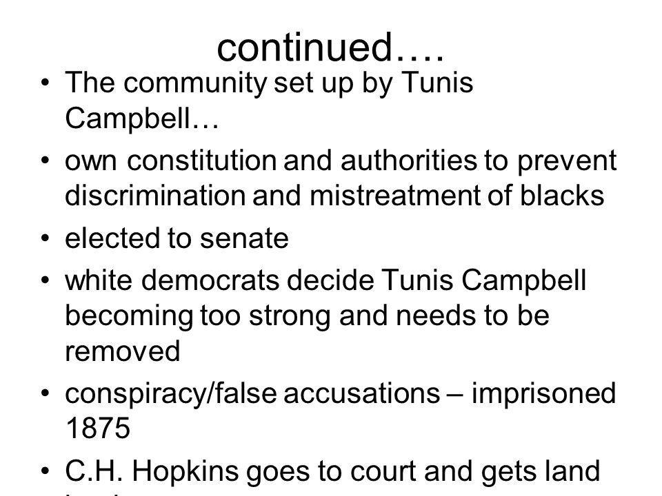 continued…. The community set up by Tunis Campbell… own constitution and authorities to prevent discrimination and mistreatment of blacks elected to s