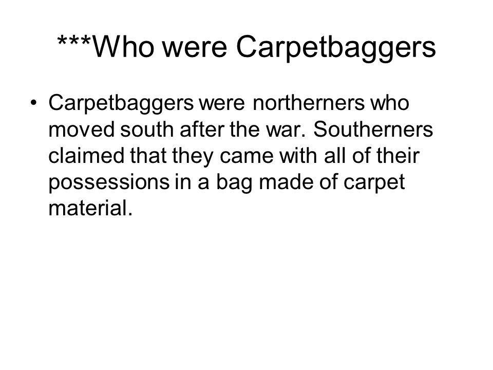 ***Who were Carpetbaggers Carpetbaggers were northerners who moved south after the war. Southerners claimed that they came with all of their possessio