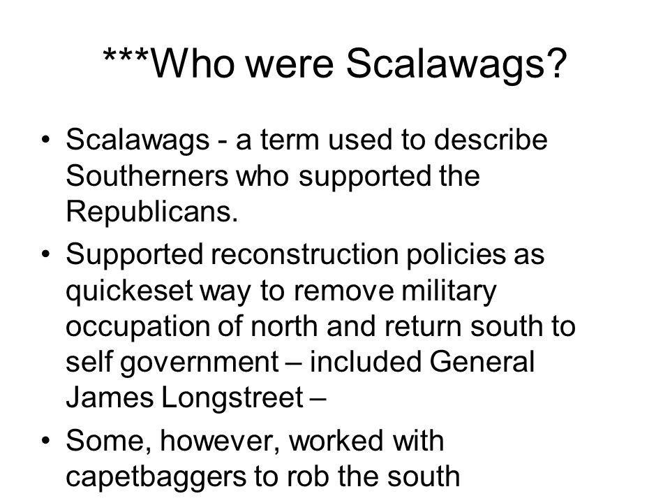 ***Who were Scalawags? Scalawags - a term used to describe Southerners who supported the Republicans. Supported reconstruction policies as quickeset w