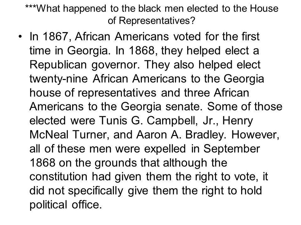 ***What happened to the black men elected to the House of Representatives? In 1867, African Americans voted for the first time in Georgia. In 1868, th