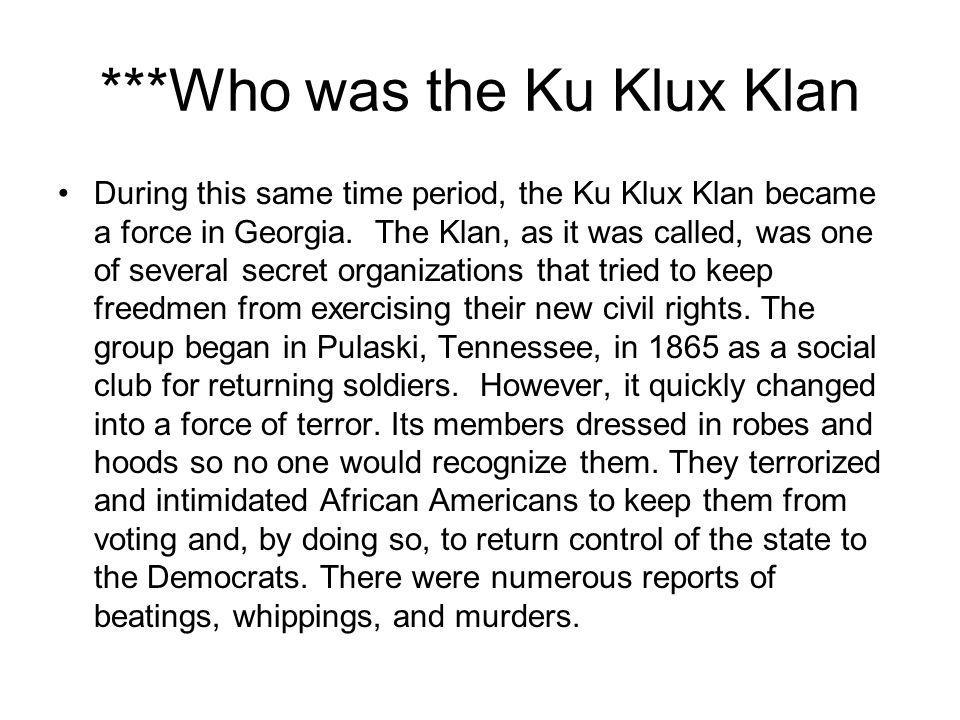***Who was the Ku Klux Klan During this same time period, the Ku Klux Klan became a force in Georgia. The Klan, as it was called, was one of several s