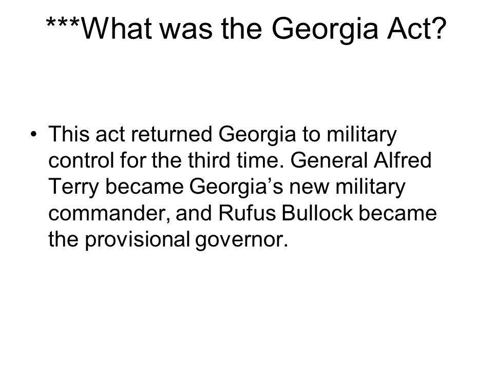 ***What was the Georgia Act? This act returned Georgia to military control for the third time. General Alfred Terry became Georgia's new military comm
