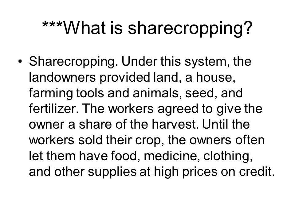 ***What is sharecropping? Sharecropping. Under this system, the landowners provided land, a house, farming tools and animals, seed, and fertilizer. Th