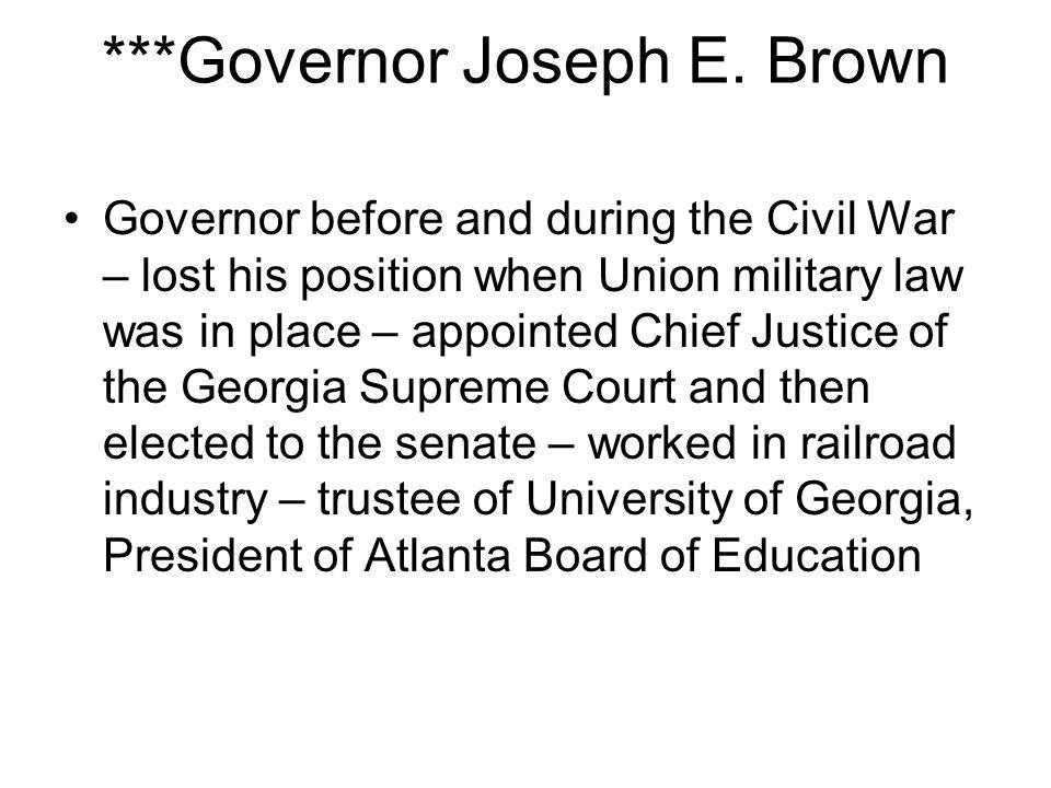 ***Governor Joseph E. Brown Governor before and during the Civil War – lost his position when Union military law was in place – appointed Chief Justic