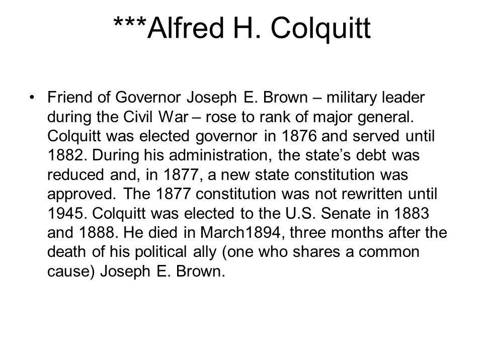 ***Alfred H. Colquitt Friend of Governor Joseph E. Brown – military leader during the Civil War – rose to rank of major general. Colquitt was elected