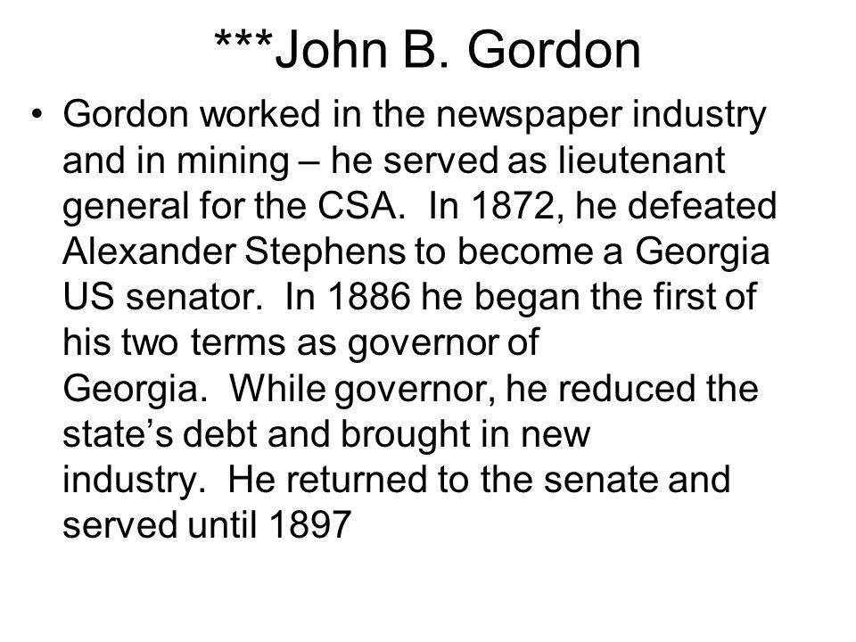 ***John B. Gordon Gordon worked in the newspaper industry and in mining – he served as lieutenant general for the CSA. In 1872, he defeated Alexander