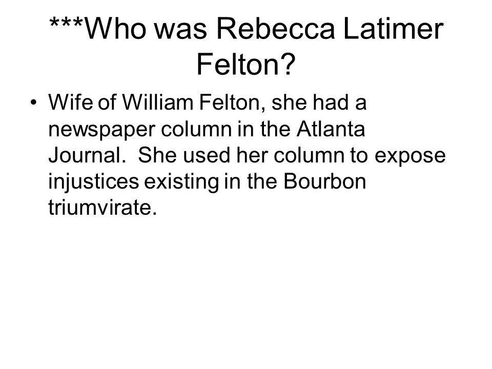 ***Who was Rebecca Latimer Felton? Wife of William Felton, she had a newspaper column in the Atlanta Journal. She used her column to expose injustices