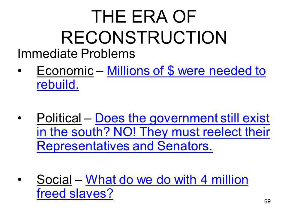 69 THE ERA OF RECONSTRUCTION Immediate Problems Economic – Millions of $ were needed to rebuild. Political – Does the government still exist in the so