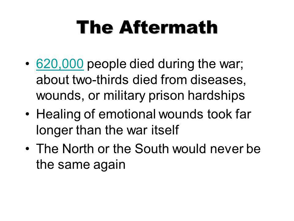 The Aftermath 620,000 people died during the war; about two-thirds died from diseases, wounds, or military prison hardships620,000 Healing of emotiona