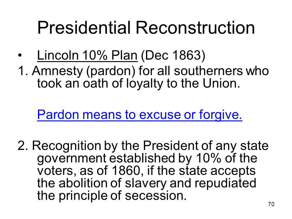 70 Presidential Reconstruction Lincoln 10% Plan (Dec 1863) 1. Amnesty (pardon) for all southerners who took an oath of loyalty to the Union. Pardon me
