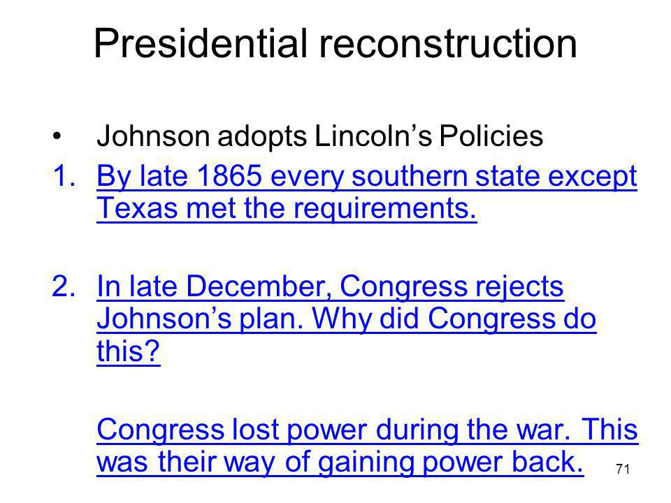 71 Presidential reconstruction Johnson adopts Lincoln's Policies 1.By late 1865 every southern state except Texas met the requirements. 2.In late Dece