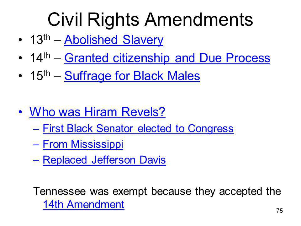 75 Civil Rights Amendments 13 th – Abolished Slavery 14 th – Granted citizenship and Due Process 15 th – Suffrage for Black Males Who was Hiram Revels