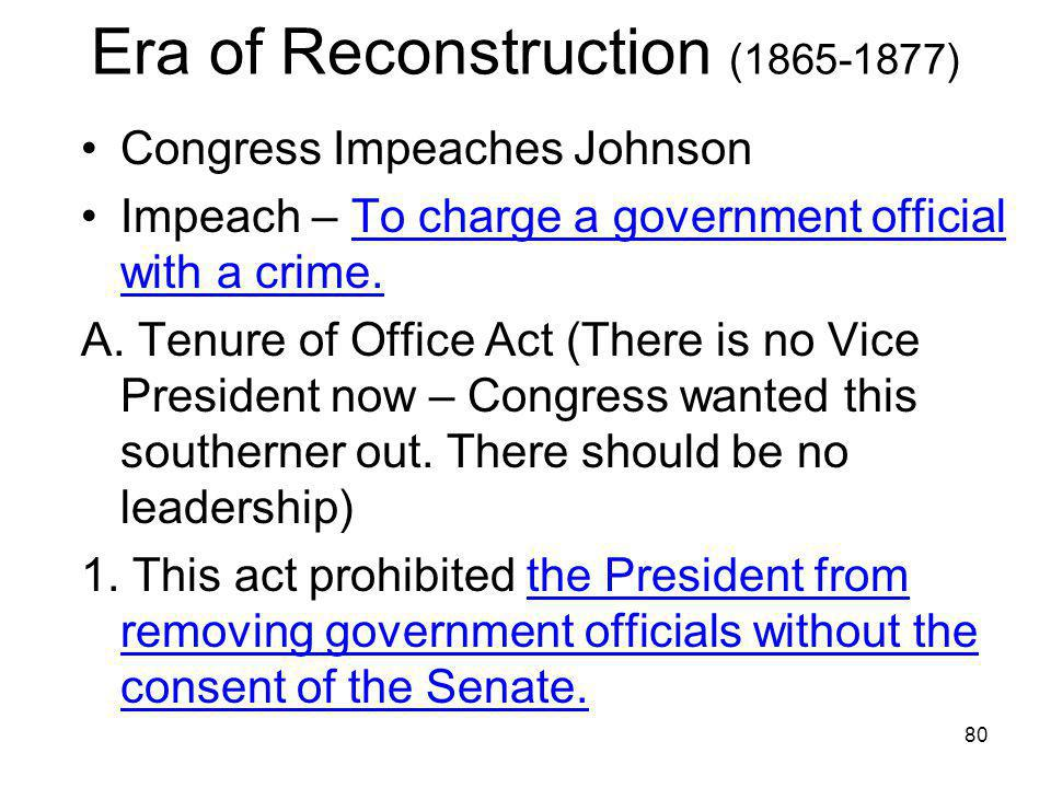 80 Era of Reconstruction (1865-1877) Congress Impeaches Johnson Impeach – To charge a government official with a crime. A. Tenure of Office Act (There