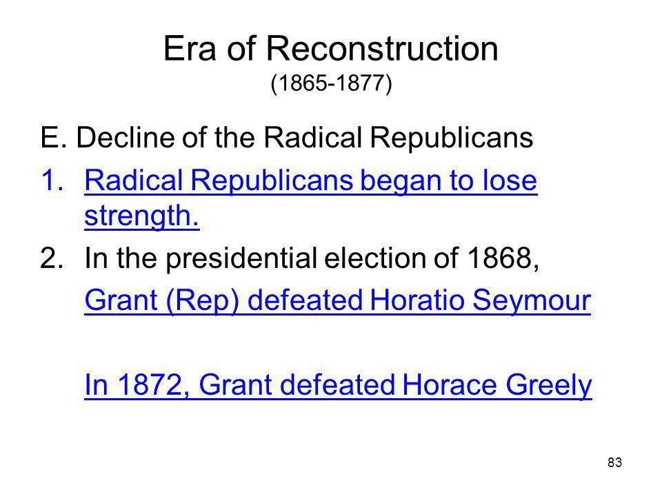 83 Era of Reconstruction (1865-1877) E. Decline of the Radical Republicans 1.Radical Republicans began to lose strength. 2.In the presidential electio
