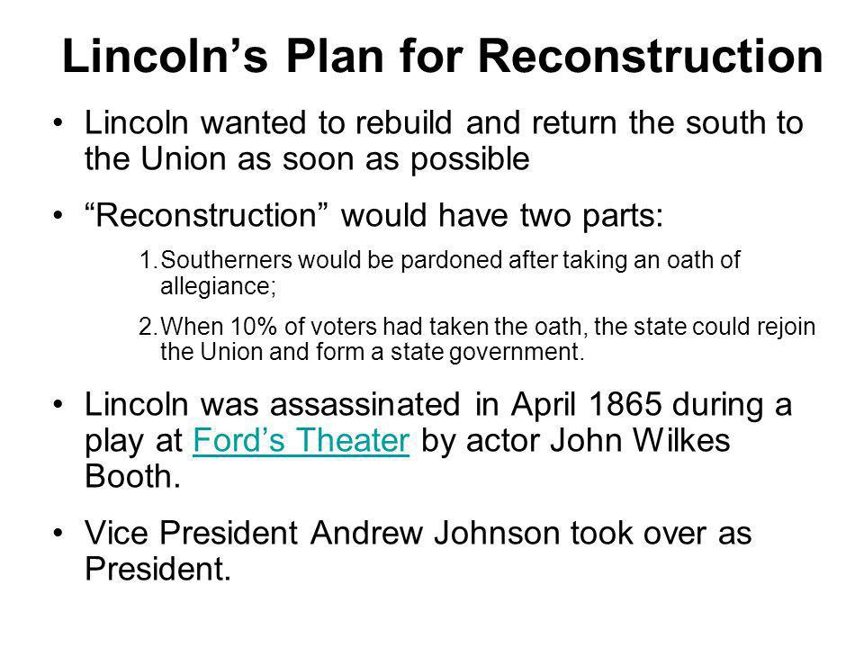 "Lincoln's Plan for Reconstruction Lincoln wanted to rebuild and return the south to the Union as soon as possible ""Reconstruction"" would have two part"
