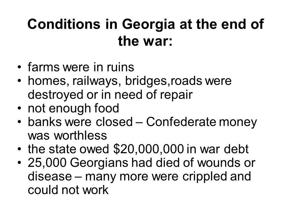 Conditions in Georgia at the end of the war: farms were in ruins homes, railways, bridges,roads were destroyed or in need of repair not enough food ba
