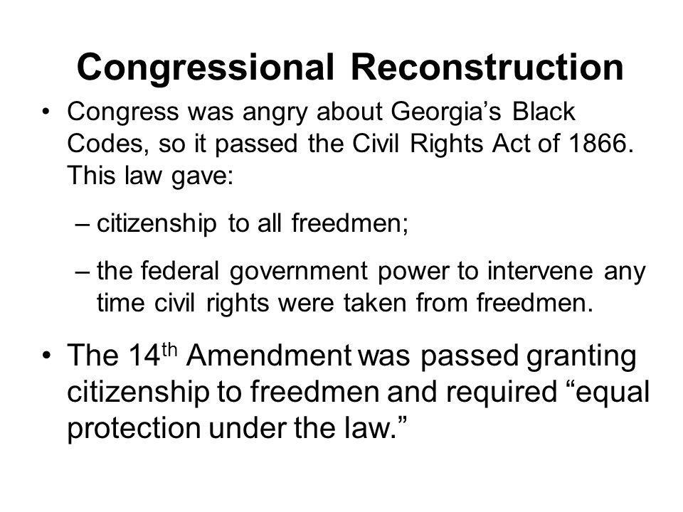 Congressional Reconstruction Congress was angry about Georgia's Black Codes, so it passed the Civil Rights Act of 1866. This law gave: –citizenship to