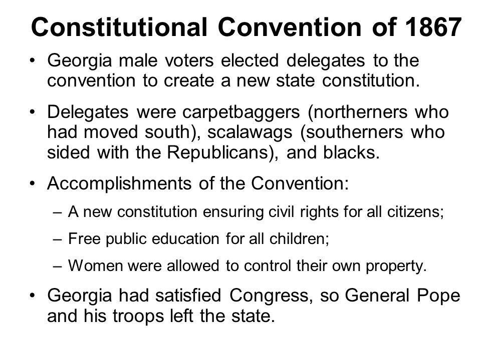 Constitutional Convention of 1867 Georgia male voters elected delegates to the convention to create a new state constitution. Delegates were carpetbag