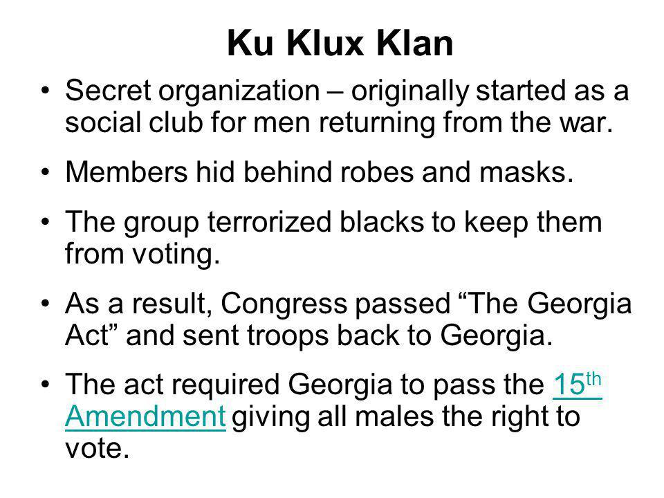 Ku Klux Klan Secret organization – originally started as a social club for men returning from the war. Members hid behind robes and masks. The group t