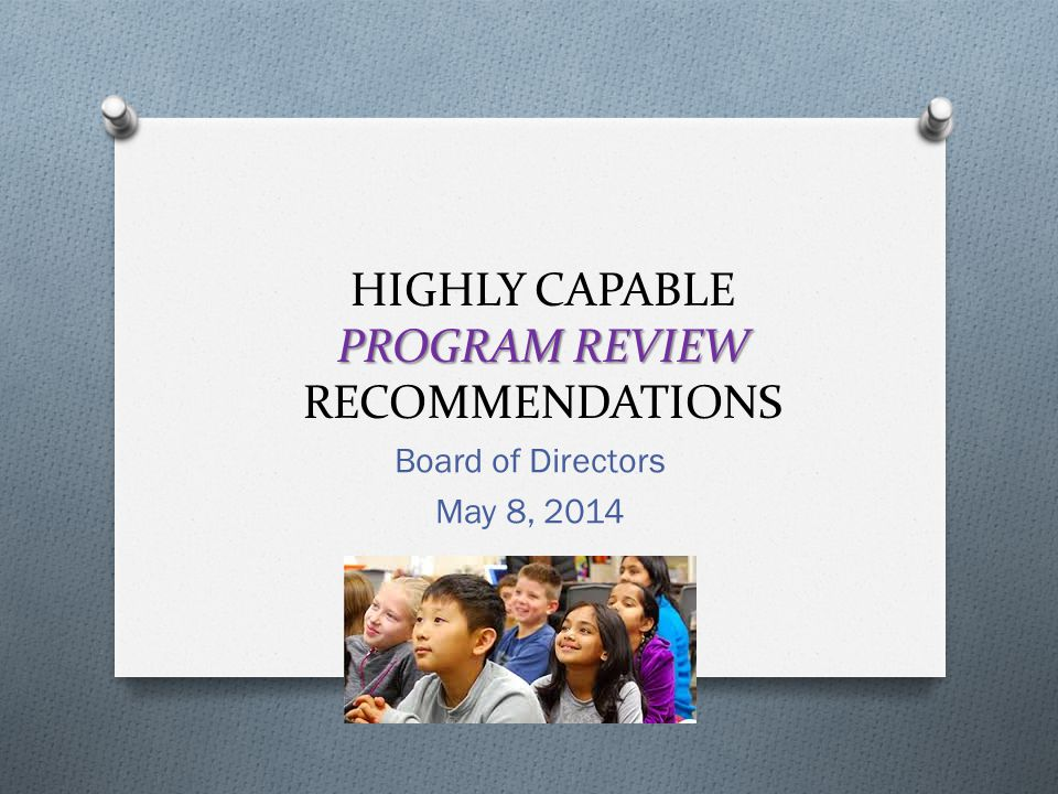 PROGRAM REVIEW HIGHLY CAPABLE PROGRAM REVIEW RECOMMENDATIONS Board of Directors May 8, 2014