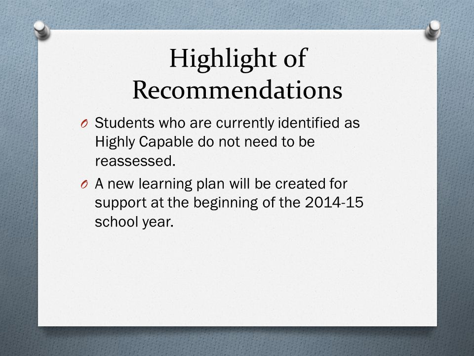 Highlight of Recommendations O Students who are currently identified as Highly Capable do not need to be reassessed.