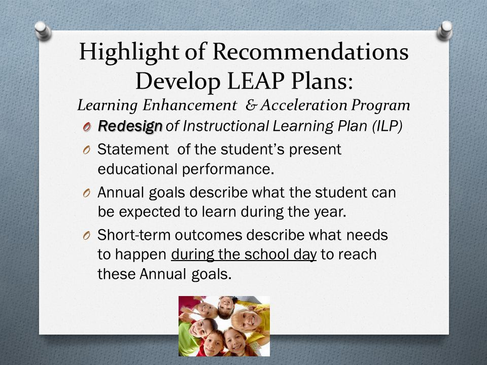 Highlight of Recommendations Develop LEAP Plans: Learning Enhancement & Acceleration Program O Redesign O Redesign of Instructional Learning Plan (ILP) O Statement of the student's present educational performance.