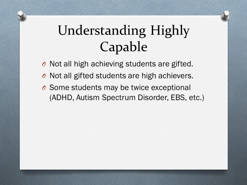 Service Options to Consider for Most Highly Capable Students* O Pull-out program (one day a week, partial day) O Inclusion model within a homeroom classroom (cluster grouping and differentiation) O Ability Grouping for instruction in one content area (Walk-to- Math/Walk-to-Read) O Acceleration or compacting of curriculum O Specialized Classes (AP, Honors) O Pull-out Self-Contained Program O Talent Development (Math Olympiad, Engineering/Robotics Clubs, Destination Imagination, Math Counts, Internships, Service Learning) *Adapted from the Center for Gifted Education and Professional Development, Whitworth University, 2013