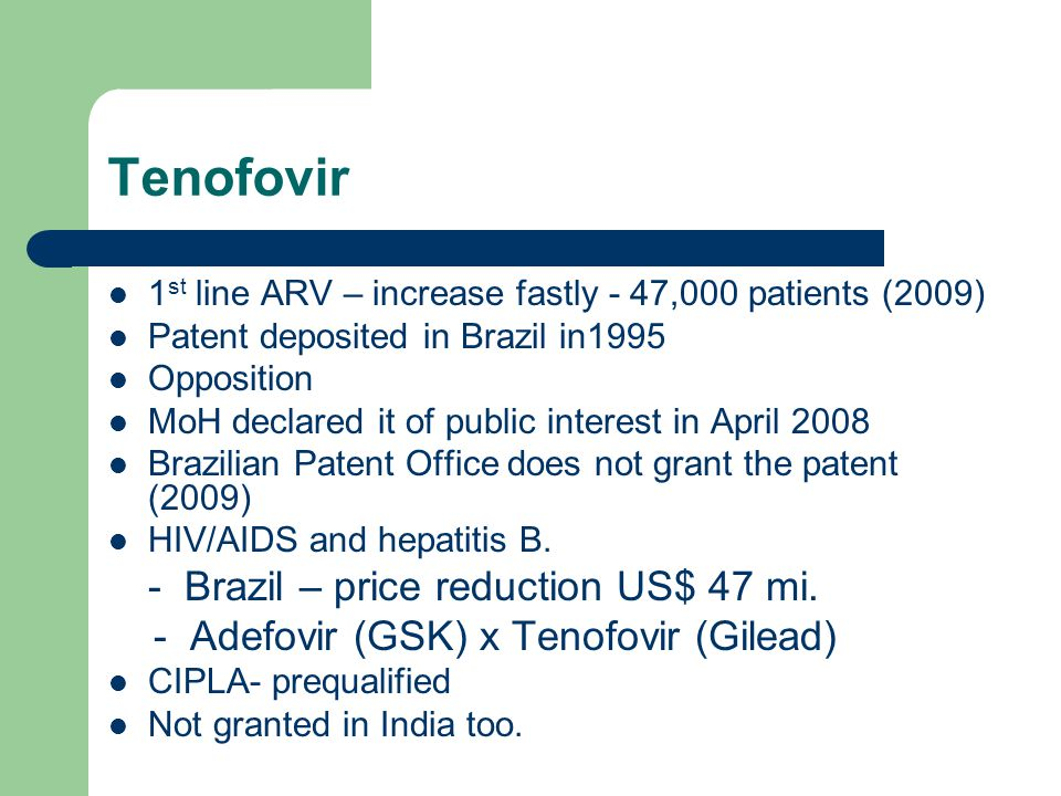 Tenofovir 1 st line ARV – increase fastly - 47,000 patients (2009) Patent deposited in Brazil in1995 Opposition MoH declared it of public interest in
