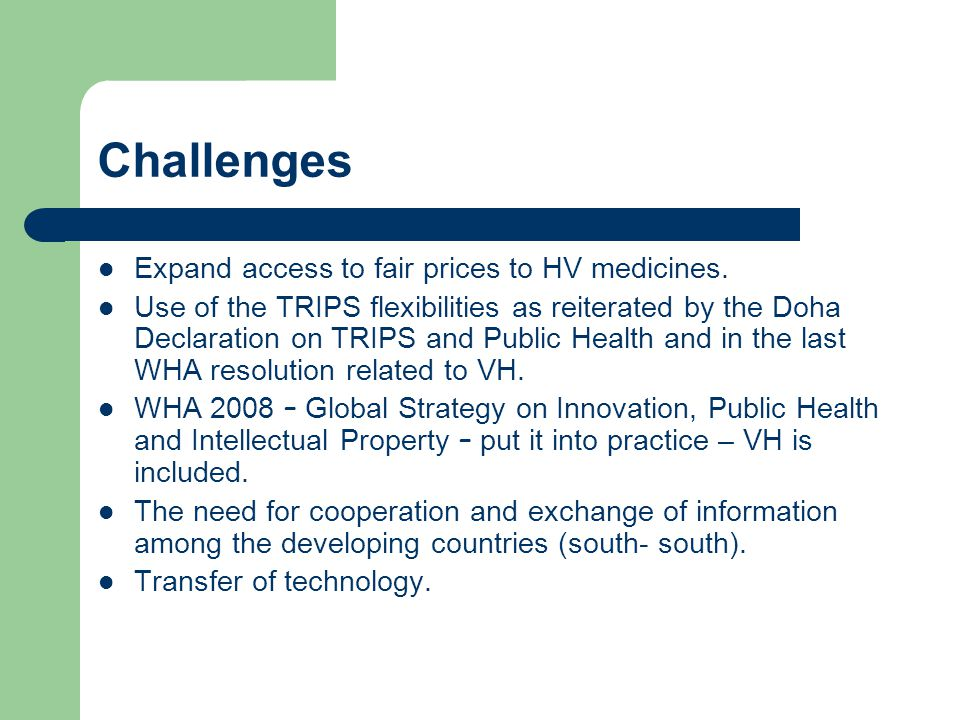 Challenges Expand access to fair prices to HV medicines. Use of the TRIPS flexibilities as reiterated by the Doha Declaration on TRIPS and Public Heal